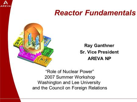 "Reactor Fundamentals Ray Ganthner Sr. Vice President AREVA NP ""Role of Nuclear Power"" 2007 Summer Workshop Washington and Lee University and the Council."