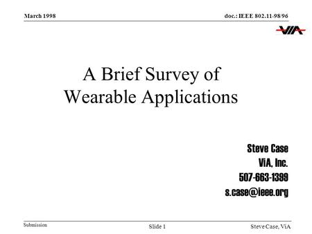 Doc.: IEEE 802.11-98/96 Submission March 1998 Steve Case, ViASlide 1 A Brief Survey of Wearable Applications Steve Case ViA, Inc. 507-663-1399