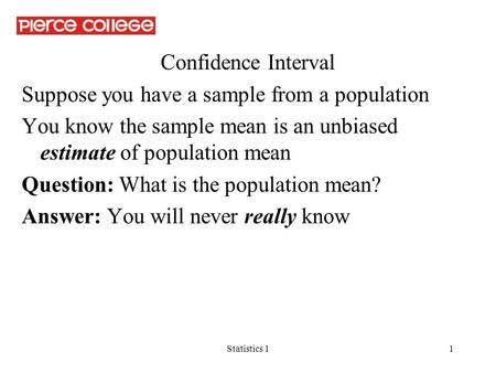 Statistics 11 Confidence Interval Suppose you have a sample from a population You know the sample mean is an unbiased estimate of population mean Question: