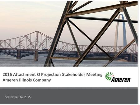 2016 Attachment O Projection Stakeholder Meeting Ameren Illinois Company September 24, 2015.