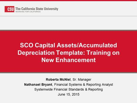SCO Capital Assets/Accumulated Depreciation Template: Training on New Enhancement Roberta McNiel, Sr. Manager Nathanael Bryant, Financial Systems & Reporting.