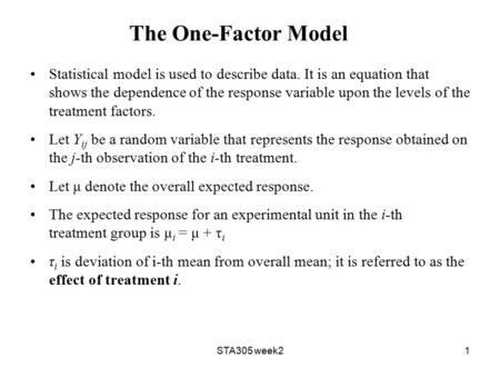 STA305 week21 The One-Factor Model Statistical model is used to describe data. It is an equation that shows the dependence of the response variable upon.