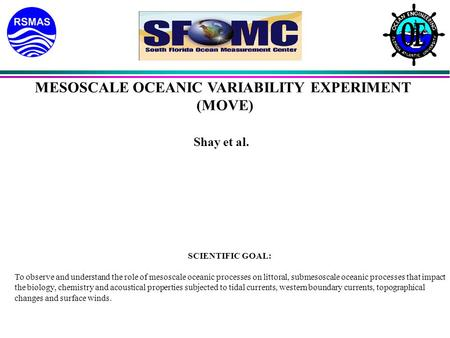 MESOSCALE OCEANIC VARIABILITY EXPERIMENT (MOVE) Shay et al. SCIENTIFIC GOAL: To observe and understand the role of mesoscale oceanic processes on littoral,
