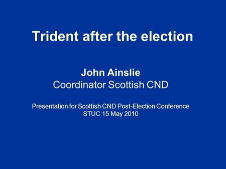 Trident after the election John Ainslie Coordinator Scottish CND Presentation for Scottish CND Post-Election Conference STUC 15 May 2010.