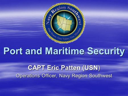 Port and Maritime Security CAPT Eric Patten (USN) Operations Officer, Navy Region Southwest.