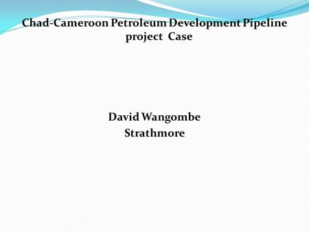 Chad-Cameroon Petroleum Development Pipeline project Case David Wangombe Strathmore.