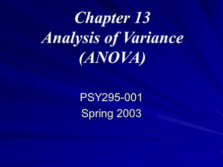 Chapter 13 Analysis of Variance (ANOVA) PSY295-001 Spring 2003.