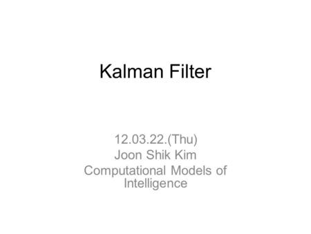 Kalman Filter 12.03.22.(Thu) Joon Shik Kim Computational Models of Intelligence.