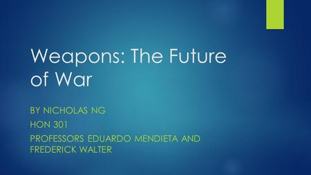 Weapons: The Future of War BY NICHOLAS NG HON 301 PROFESSORS EDUARDO MENDIETA AND FREDERICK WALTER.