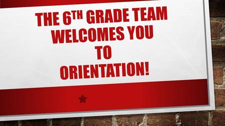 THE 6 TH GRADE TEAM WELCOMES YOU TO ORIENTATION!.