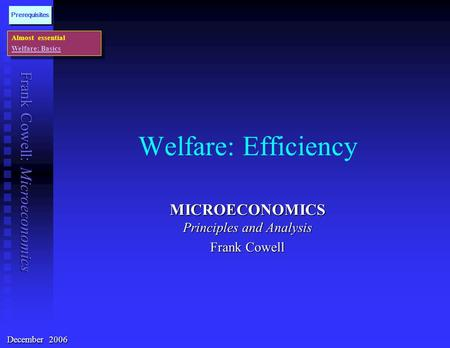 Frank Cowell: Microeconomics Welfare: Efficiency MICROECONOMICS Principles and Analysis Frank Cowell Almost essential Welfare: Basics Almost essential.