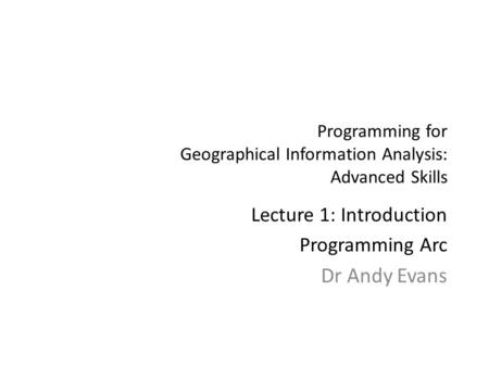 Programming for Geographical Information Analysis: Advanced Skills Lecture 1: Introduction Programming Arc Dr Andy Evans.