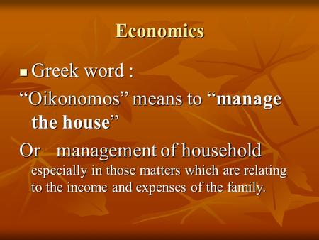 "Economics Greek word : Greek word : ""Oikonomos"" means to ""manage the house"" Or management of household especially in those matters which are relating to."