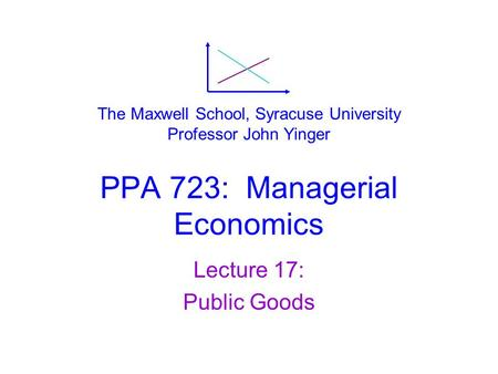PPA 723: Managerial Economics Lecture 17: Public Goods The Maxwell School, Syracuse University Professor John Yinger.