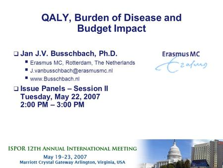 1 QALY, Burden of Disease and Budget Impact  Jan J.V. Busschbach, Ph.D.  Erasmus MC, Rotterdam, The Netherlands  