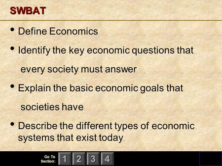 123 Go To Section: 4SWBAT Define Economics Identify the key economic questions that every society must answer Explain the basic economic goals that societies.