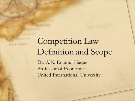 Competition Law Definition and Scope Dr. A.K. Enamul Haque Professor of Economics United International University.