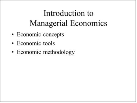 Introduction to Managerial Economics Economic concepts Economic tools Economic methodology.