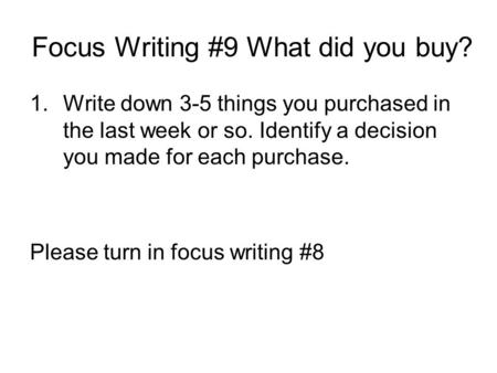 Focus Writing #9 What did you buy? 1.Write down 3-5 things you purchased in the last week or so. Identify a decision you made for each purchase. Please.