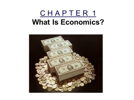 C H A P T E R 1 What Is Economics?. Economics Economics is determining how to satisfy unlimited wants with limited resources. For example: –You must choose.
