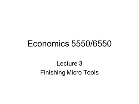 Economics 5550/6550 Lecture 3 Finishing Micro Tools.