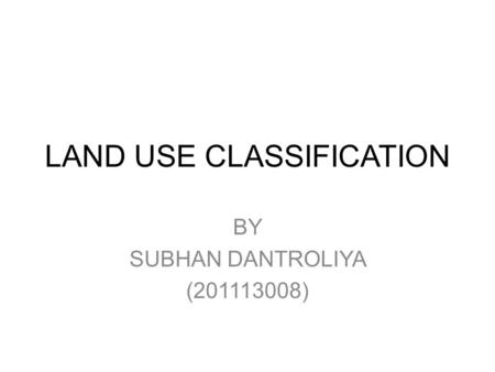LAND USE CLASSIFICATION BY SUBHAN DANTROLIYA (201113008)