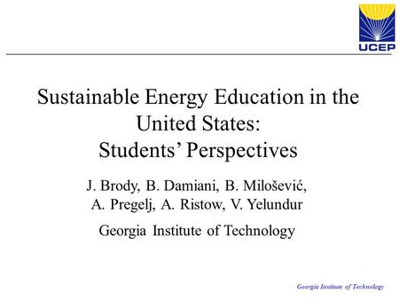 Georgia Institute of Technology Sustainable Energy Education in the United States: Students' Perspectives J. Brody, B. Damiani, B. Milošević, A. Pregelj,