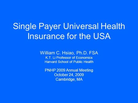 Single Payer Universal Health Insurance for the USA William C. Hsiao, Ph.D. FSA K.T. Li Professor of Economics Harvard School of Public Health PNHP 2009.