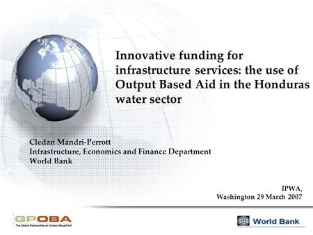 Innovative funding for infrastructure services: the use of Output Based Aid in the Honduras water sector Cledan Mandri-Perrott Infrastructure, Economics.
