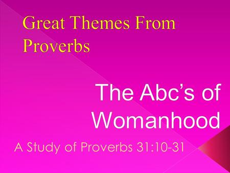 A Study of Proverbs 31:10-31. A Abounding in Labor B Beauty of Heart C Caring 22 Letters in the Hebrew Alphabet Consider Psalm 119. 22 Sections Each Beginning.