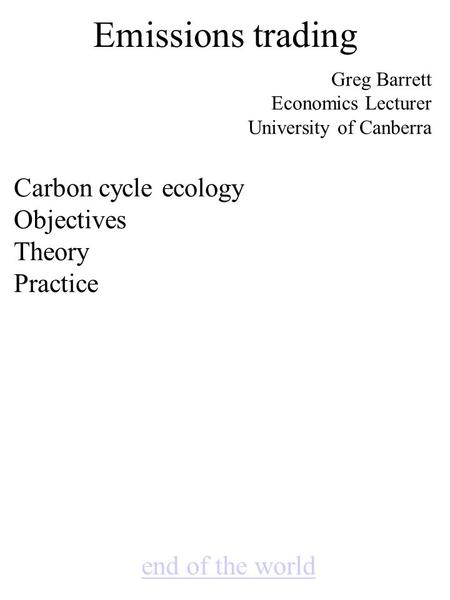 Emissions trading end of the world Greg Barrett Economics Lecturer University of Canberra Carbon cycle ecology Objectives Theory Practice.
