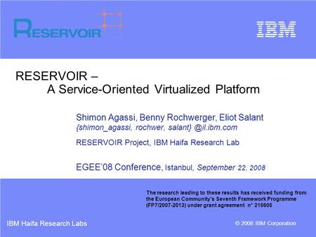 IBM Haifa Research Labs © 2008 IBM Corporation RESERVOIR – A Service-Oriented Virtualized Platform Shimon Agassi, Benny Rochwerger, Eliot Salant {shimon_agassi,