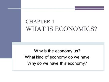 CHAPTER 1 WHAT IS ECONOMICS? Why is the economy us? What kind of economy do we have Why do we have this economy?