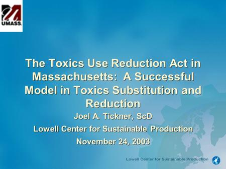 The Toxics Use Reduction Act in Massachusetts: A Successful Model in Toxics Substitution and Reduction Joel A. Tickner, ScD Lowell Center for Sustainable.