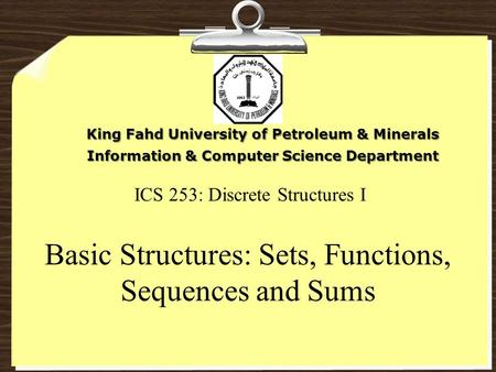 ICS 253: Discrete Structures I Basic Structures: Sets, Functions, Sequences and Sums King Fahd University of Petroleum & Minerals Information & Computer.