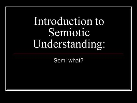 Introduction to Semiotic Understanding: Semi-what?