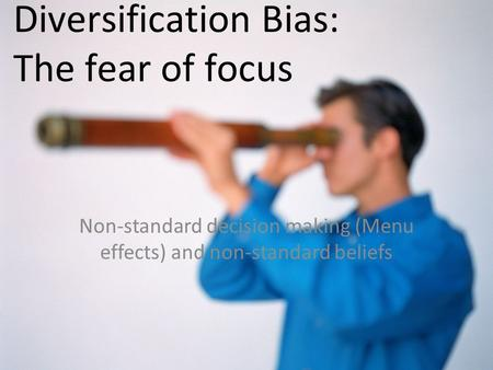 Diversification Bias: The fear of focus Non-standard decision making (Menu effects) and non-standard beliefs.