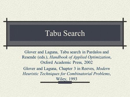 Tabu Search Glover and Laguna, Tabu search in Pardalos and Resende (eds.), Handbook of Applied Optimization, Oxford Academic Press, 2002 Glover and Laguna,