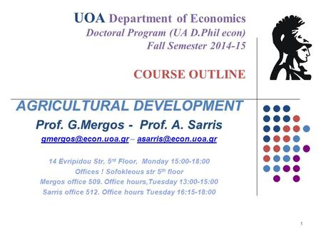 UOA COURSE OUTLINE UOA Department of Economics Doctoral Program (UA D.Phil econ) Fall Semester 2014-15 COURSE OUTLINE AGRICULTURAL DEVELOPMENT Prof. G.Mergos.