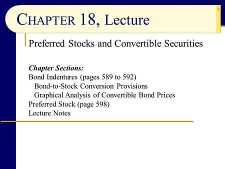 1 C HAPTER 18, Lecture Preferred Stocks and Convertible Securities Chapter Sections: Bond Indentures (pages 589 to 592) Bond-to-Stock Conversion Provisions.