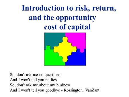Introduction to risk, return, and the opportunity cost of capital So, don't ask me no questions And I won't tell you no lies So, don't ask me about my.