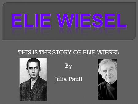 THIS IS THE STORY OF ELIE WIESEL By Julia Paull.  He was born on September 30, 1928 in Sighet, Transylvania which is part of Romania.  He survived the.