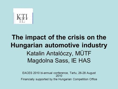 The impact of the crisis on the Hungarian automotive industry Katalin Antalóczy, MÜTF Magdolna Sass, IE HAS EACES 2010 bi-annual conference, Tartu, 26-28.