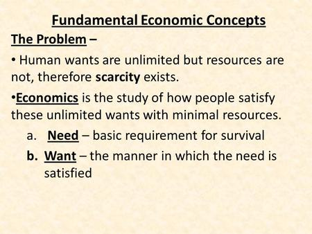 Fundamental Economic Concepts The Problem – Human wants are unlimited but resources are not, therefore scarcity exists. Economics is the study of how people.