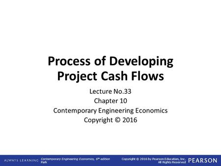 Contemporary Engineering Economics, 6 th edition Park Copyright © 2016 by Pearson Education, Inc. All Rights Reserved Process of Developing Project Cash.