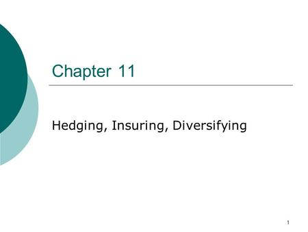 1 Chapter 11 Hedging, Insuring, Diversifying. 2 Contents 1. Forward and Futures to Hedge Risk 2. Swap Contracts 3. Hedging, Matching Assets to Liabilities.