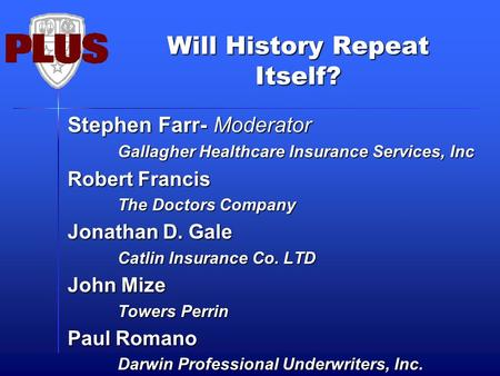 Will History Repeat Itself? Stephen Farr- Moderator Gallagher Healthcare Insurance Services, Inc Robert Francis The Doctors Company Jonathan D. Gale Catlin.