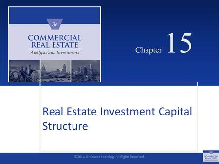 ©2014 OnCourse Learning. All Rights Reserved. CHAPTER 15 Chapter 15 Real Estate Investment Capital Structure SLIDE 1.