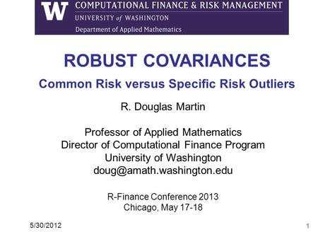 1 ROBUST COVARIANCES Common Risk versus Specific Risk Outliers 5/30/2012 R. Douglas Martin Professor of Applied Mathematics Director of Computational Finance.