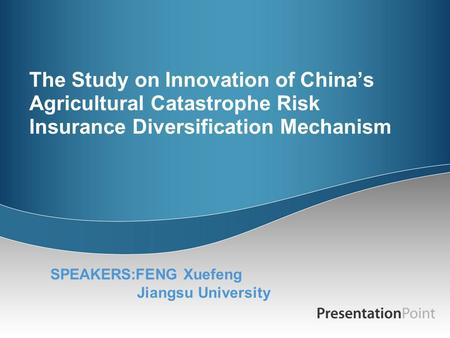 The Study on Innovation of China's Agricultural Catastrophe Risk Insurance Diversification Mechanism SPEAKERS:FENG Xuefeng Jiangsu University.